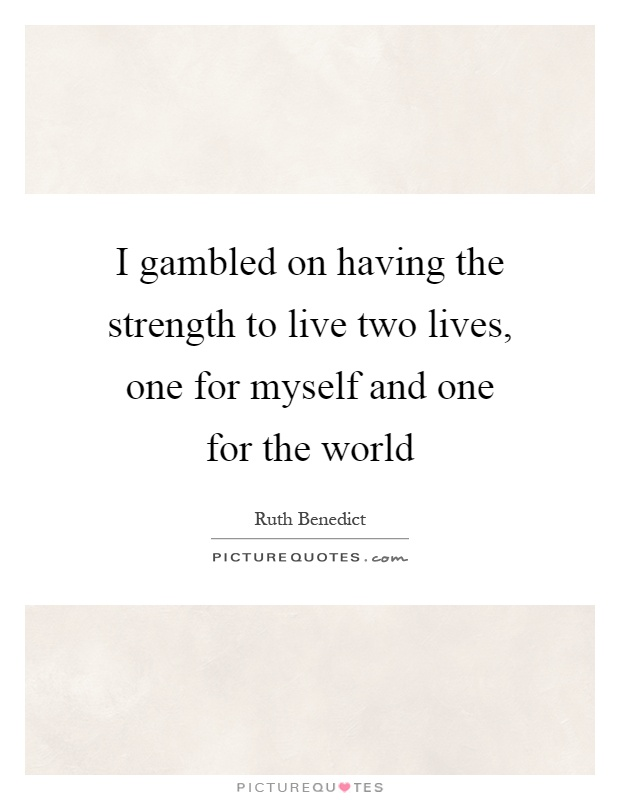 I gambled on having the strength to live two lives, one for myself and one for the world Picture Quote #1