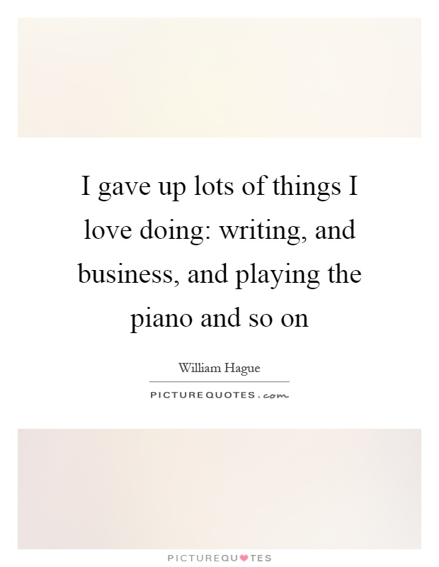 I gave up lots of things I love doing: writing, and business, and playing the piano and so on Picture Quote #1
