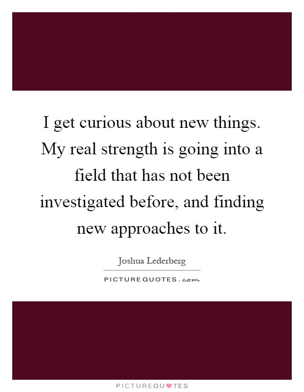I get curious about new things. My real strength is going into a field that has not been investigated before, and finding new approaches to it Picture Quote #1