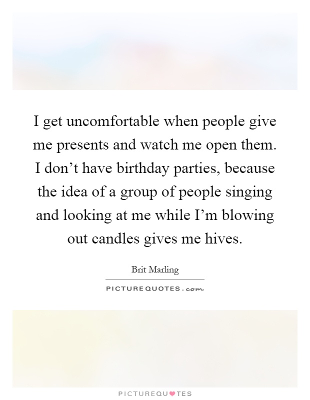 I get uncomfortable when people give me presents and watch me open them. I don't have birthday parties, because the idea of a group of people singing and looking at me while I'm blowing out candles gives me hives Picture Quote #1