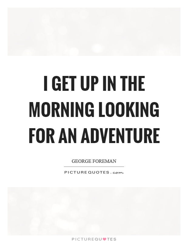 I get up in the morning looking for an adventure Picture Quote #1
