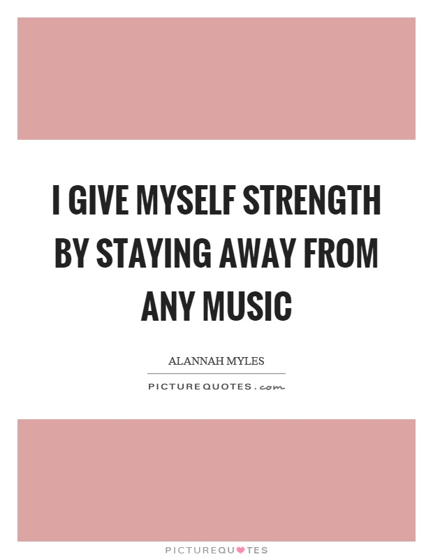I give myself strength by staying away from any music Picture Quote #1