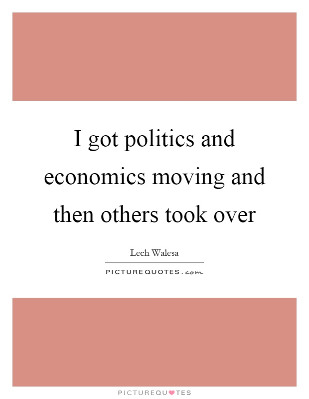 I got politics and economics moving and then others took over Picture Quote #1