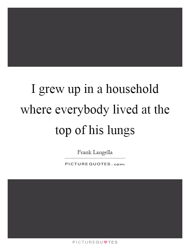 I grew up in a household where everybody lived at the top of his lungs Picture Quote #1