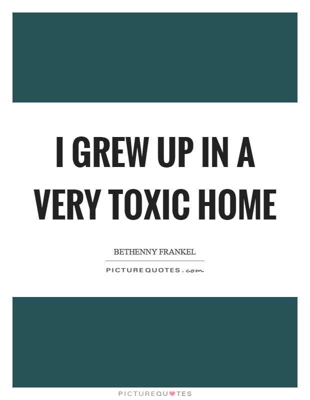 I grew up in a very toxic home Picture Quote #1