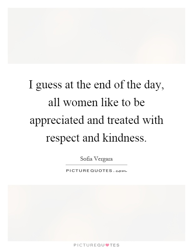 I guess at the end of the day, all women like to be appreciated and treated with respect and kindness Picture Quote #1