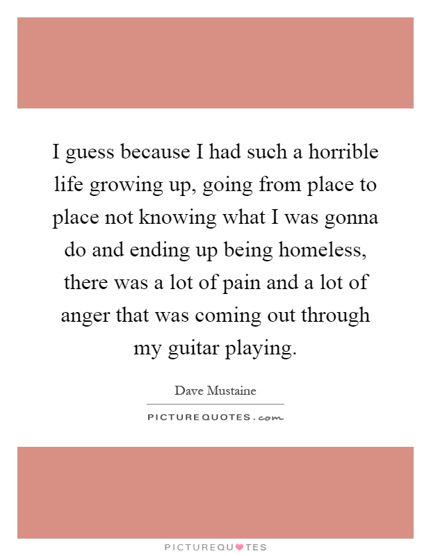 I guess because I had such a horrible life growing up, going from place to place not knowing what I was gonna do and ending up being homeless, there was a lot of pain and a lot of anger that was coming out through my guitar playing Picture Quote #1