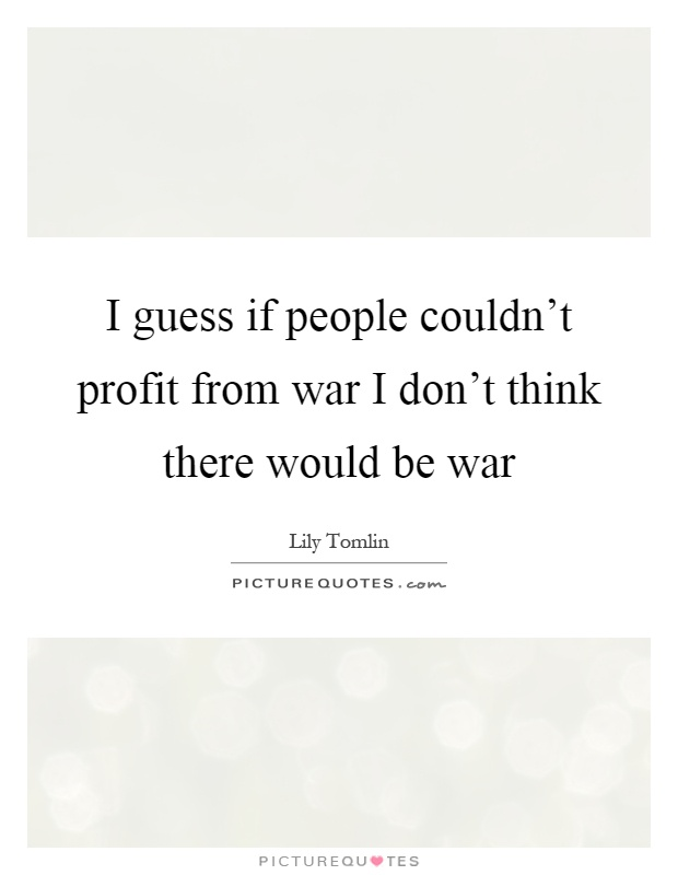 I guess if people couldn't profit from war I don't think there would be war Picture Quote #1