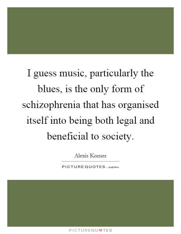 I guess music, particularly the blues, is the only form of schizophrenia that has organised itself into being both legal and beneficial to society Picture Quote #1