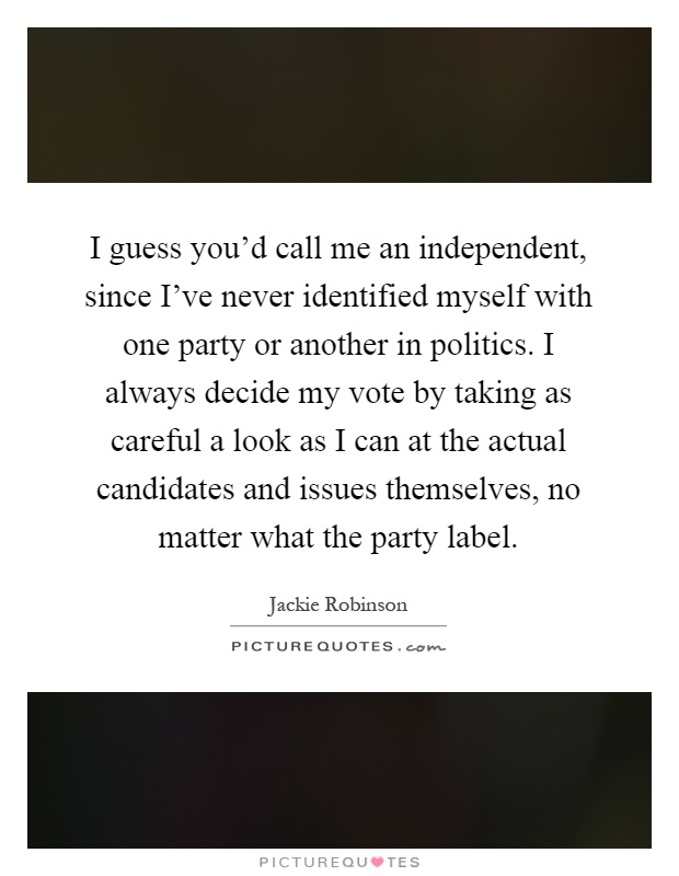I guess you'd call me an independent, since I've never identified myself with one party or another in politics. I always decide my vote by taking as careful a look as I can at the actual candidates and issues themselves, no matter what the party label Picture Quote #1