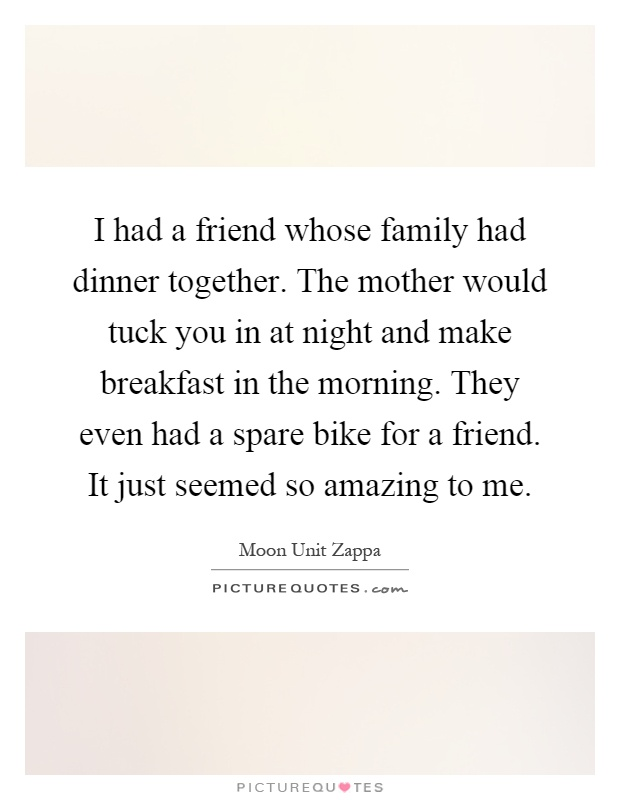 I had a friend whose family had dinner together. The mother would tuck you in at night and make breakfast in the morning. They even had a spare bike for a friend. It just seemed so amazing to me Picture Quote #1