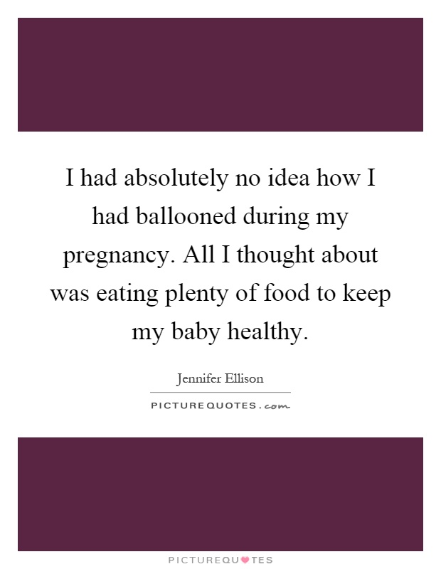 I had absolutely no idea how I had ballooned during my pregnancy. All I thought about was eating plenty of food to keep my baby healthy Picture Quote #1