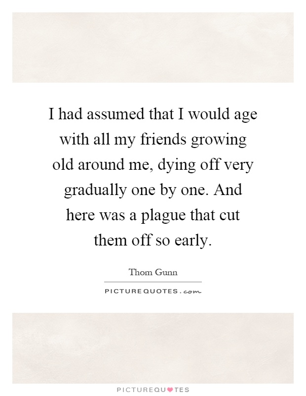 I had assumed that I would age with all my friends growing old around me, dying off very gradually one by one. And here was a plague that cut them off so early Picture Quote #1