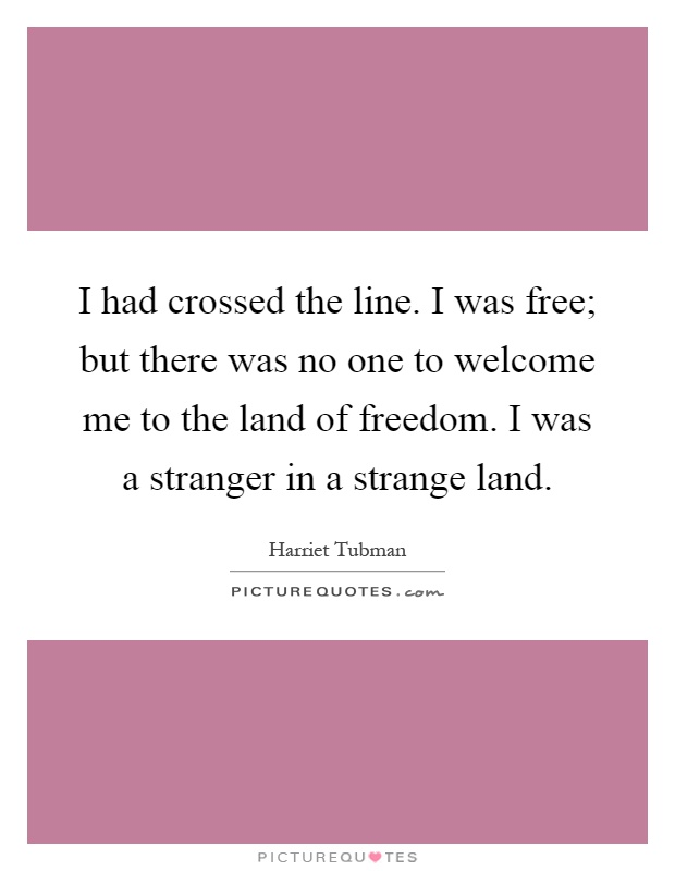 I had crossed the line. I was free; but there was no one to welcome me to the land of freedom. I was a stranger in a strange land Picture Quote #1