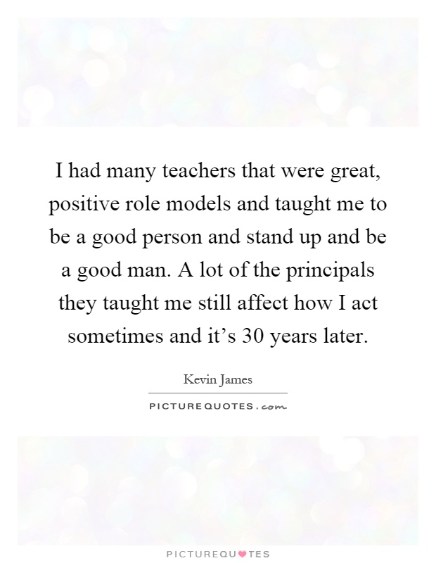 I had many teachers that were great, positive role models and taught me to be a good person and stand up and be a good man. A lot of the principals they taught me still affect how I act sometimes and it's 30 years later Picture Quote #1