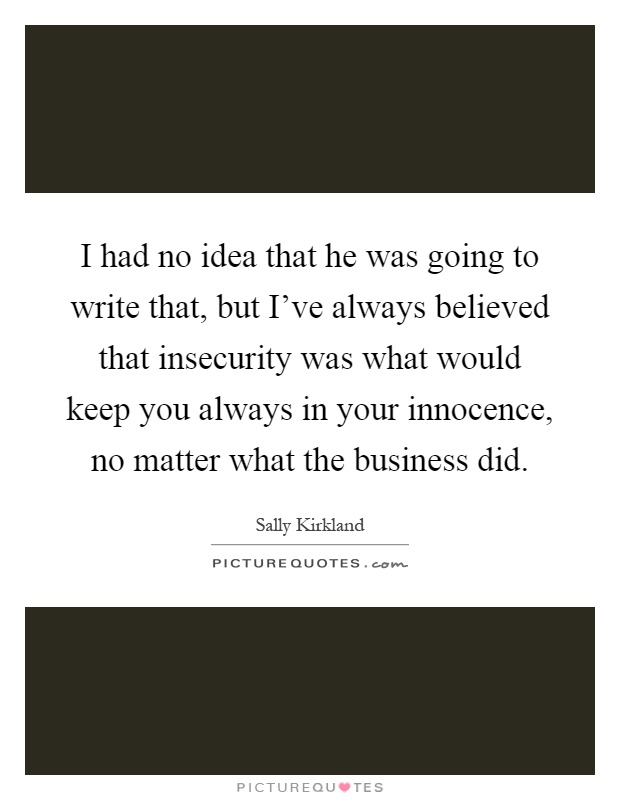 I had no idea that he was going to write that, but I've always believed that insecurity was what would keep you always in your innocence, no matter what the business did Picture Quote #1