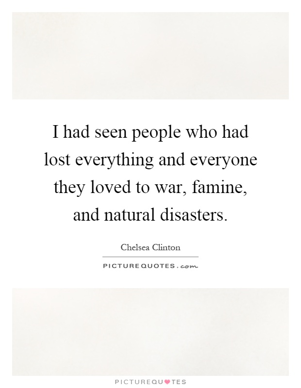 I had seen people who had lost everything and everyone they loved to war, famine, and natural disasters Picture Quote #1