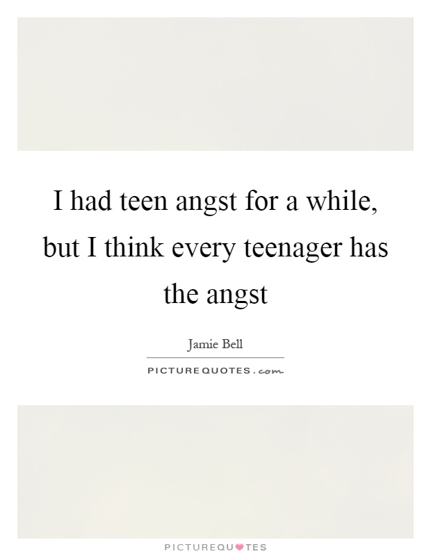 I had teen angst for a while, but I think every teenager has the angst Picture Quote #1