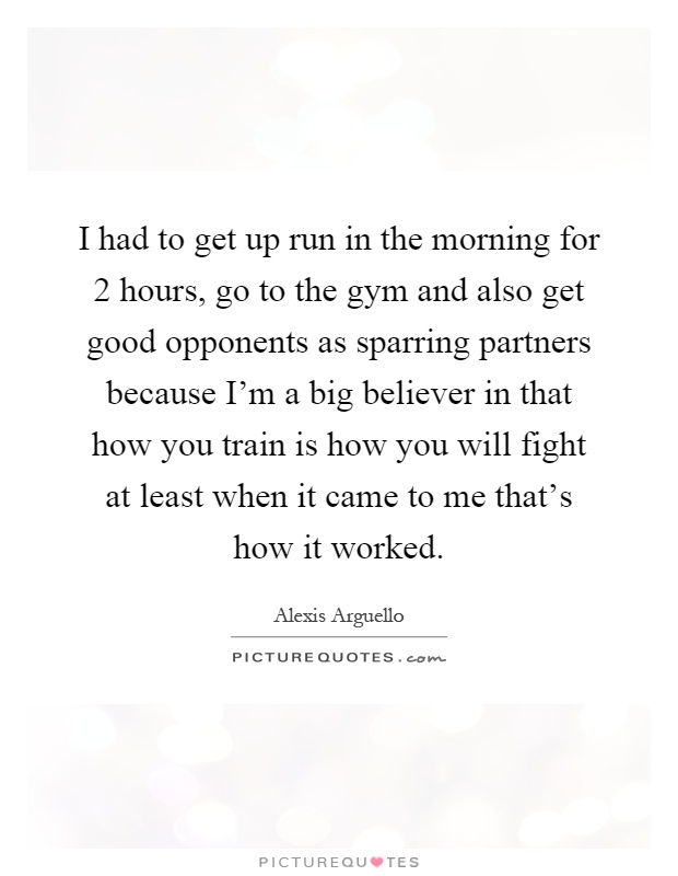 I had to get up run in the morning for 2 hours, go to the gym and also get good opponents as sparring partners because I'm a big believer in that how you train is how you will fight at least when it came to me that's how it worked Picture Quote #1