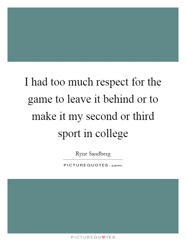 I had too much respect for the game to leave it behind or to make it my second or third sport in college Picture Quote #1