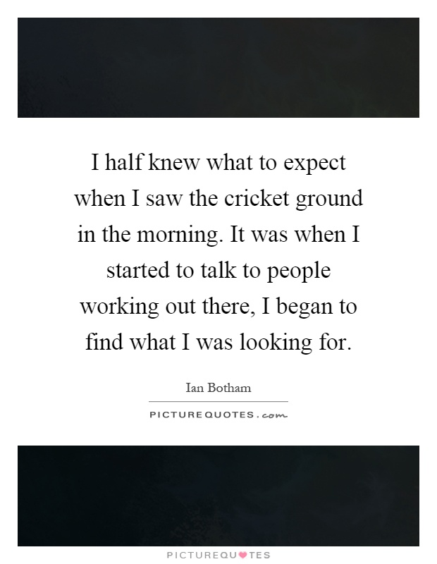 I half knew what to expect when I saw the cricket ground in the morning. It was when I started to talk to people working out there, I began to find what I was looking for Picture Quote #1