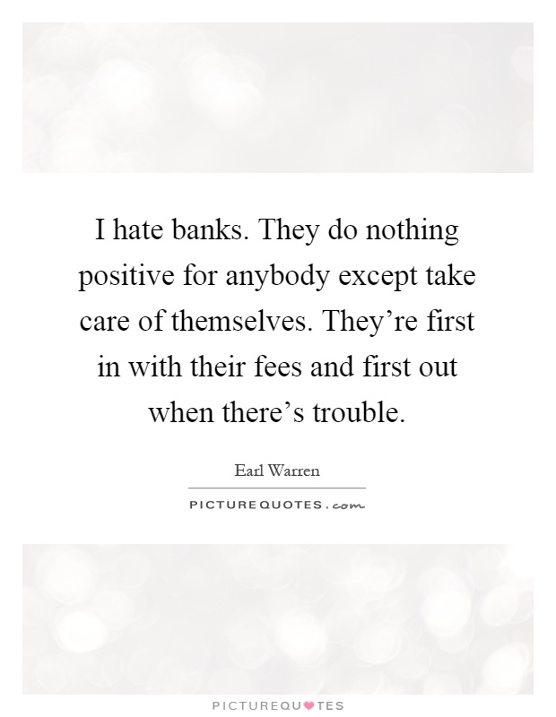 I hate banks. They do nothing positive for anybody except take care of themselves. They're first in with their fees and first out when there's trouble Picture Quote #1