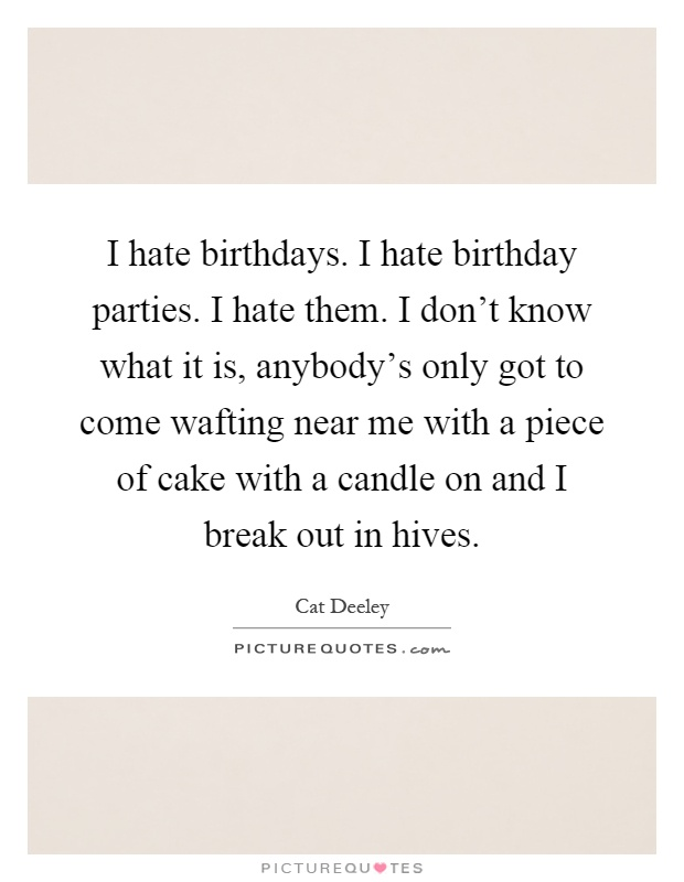 I hate birthdays. I hate birthday parties. I hate them. I don't know what it is, anybody's only got to come wafting near me with a piece of cake with a candle on and I break out in hives Picture Quote #1