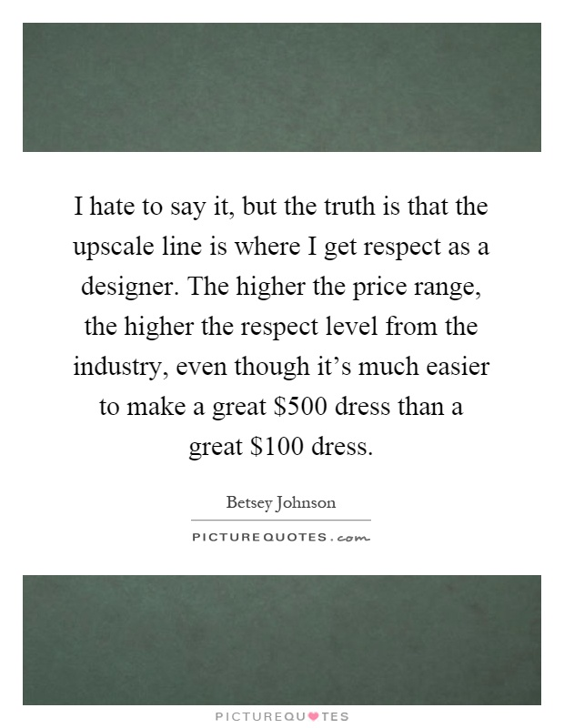I hate to say it, but the truth is that the upscale line is where I get respect as a designer. The higher the price range, the higher the respect level from the industry, even though it's much easier to make a great $500 dress than a great $100 dress Picture Quote #1