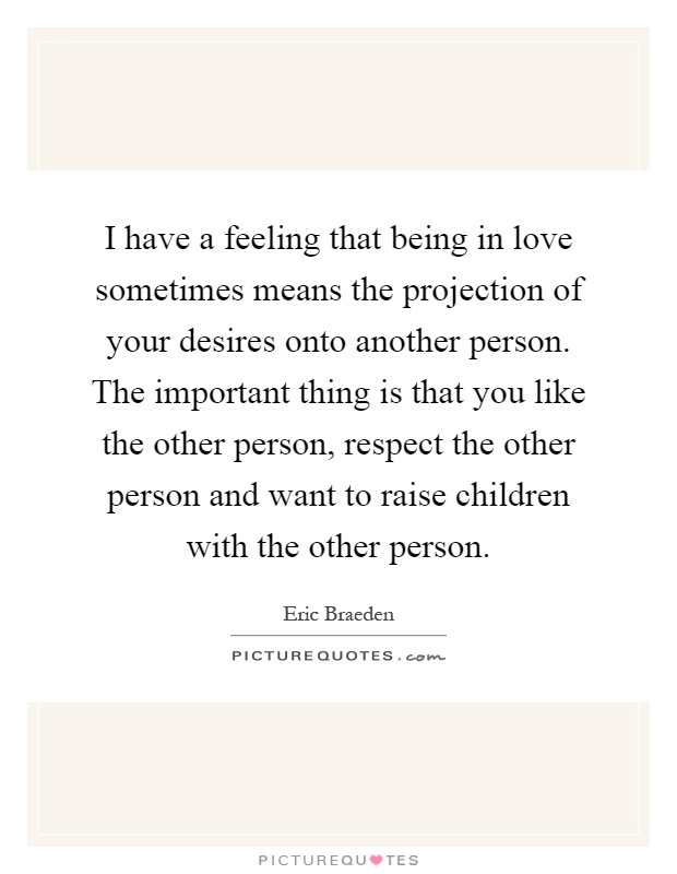 I have a feeling that being in love sometimes means the projection of your desires onto another person. The important thing is that you like the other person, respect the other person and want to raise children with the other person Picture Quote #1