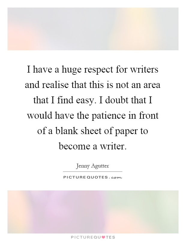I have a huge respect for writers and realise that this is not an area that I find easy. I doubt that I would have the patience in front of a blank sheet of paper to become a writer Picture Quote #1