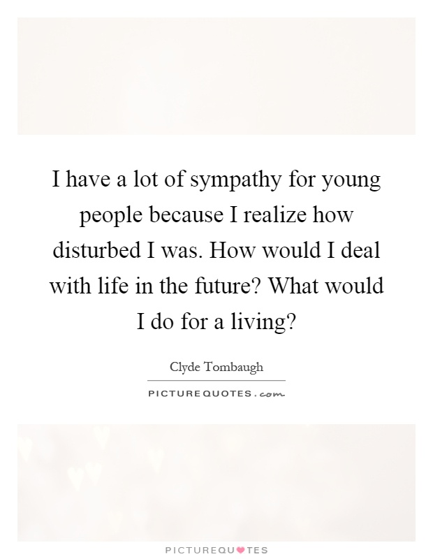 I Have A Lot Of Sympathy For Young People Because I Realize How