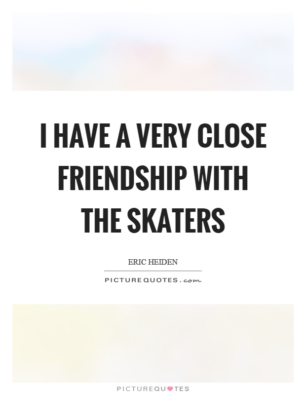I have a very close friendship with the skaters Picture Quote #1
