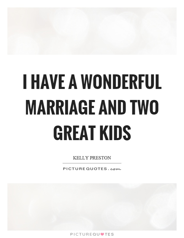 I have a wonderful marriage and two great kids Picture Quote #1