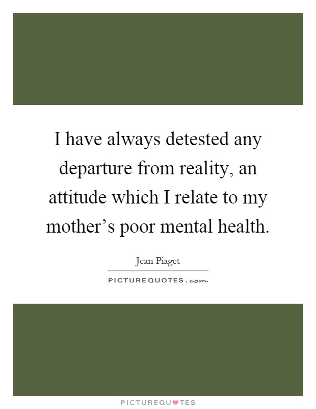 I have always detested any departure from reality, an attitude which I relate to my mother's poor mental health Picture Quote #1