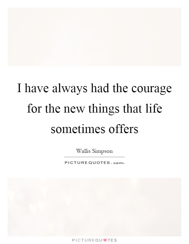 I have always had the courage for the new things that life sometimes offers Picture Quote #1