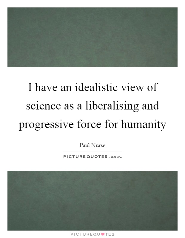 I have an idealistic view of science as a liberalising and progressive force for humanity Picture Quote #1