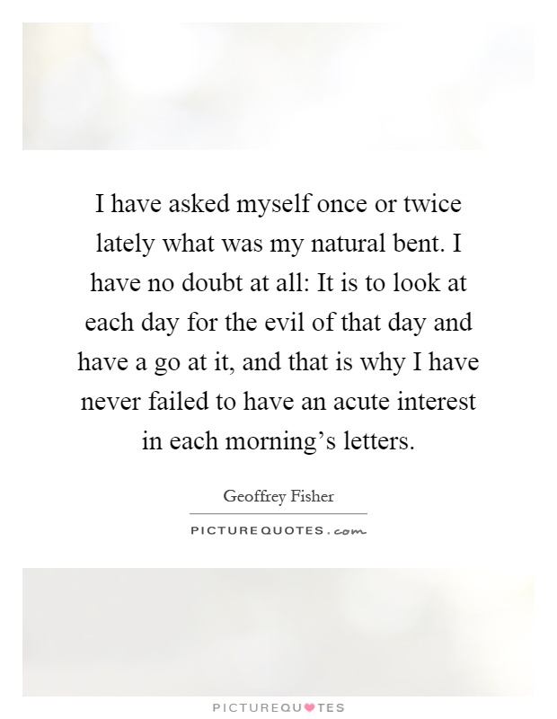 I have asked myself once or twice lately what was my natural bent. I have no doubt at all: It is to look at each day for the evil of that day and have a go at it, and that is why I have never failed to have an acute interest in each morning's letters Picture Quote #1