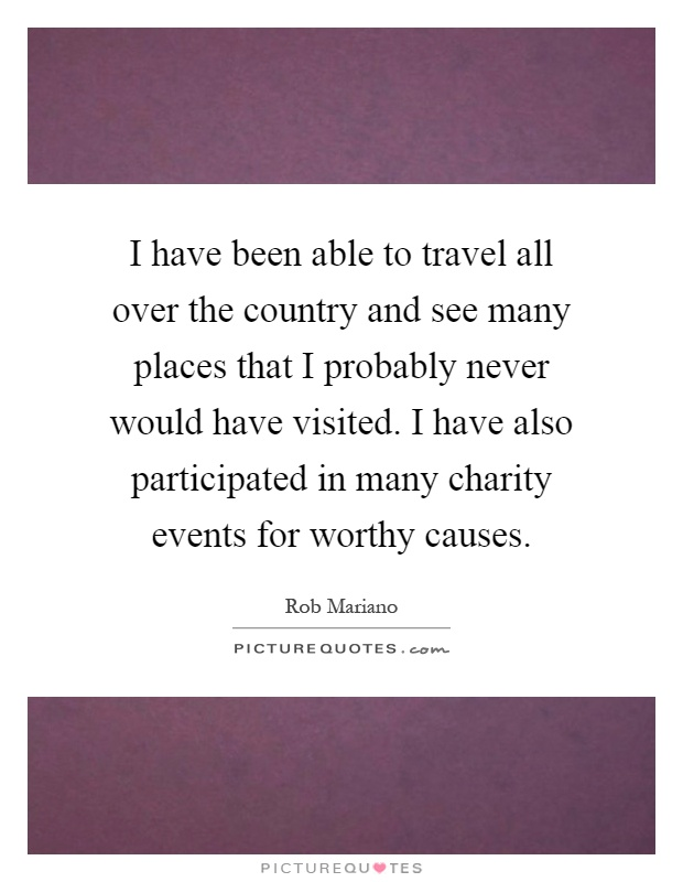I have been able to travel all over the country and see many places that I probably never would have visited. I have also participated in many charity events for worthy causes Picture Quote #1