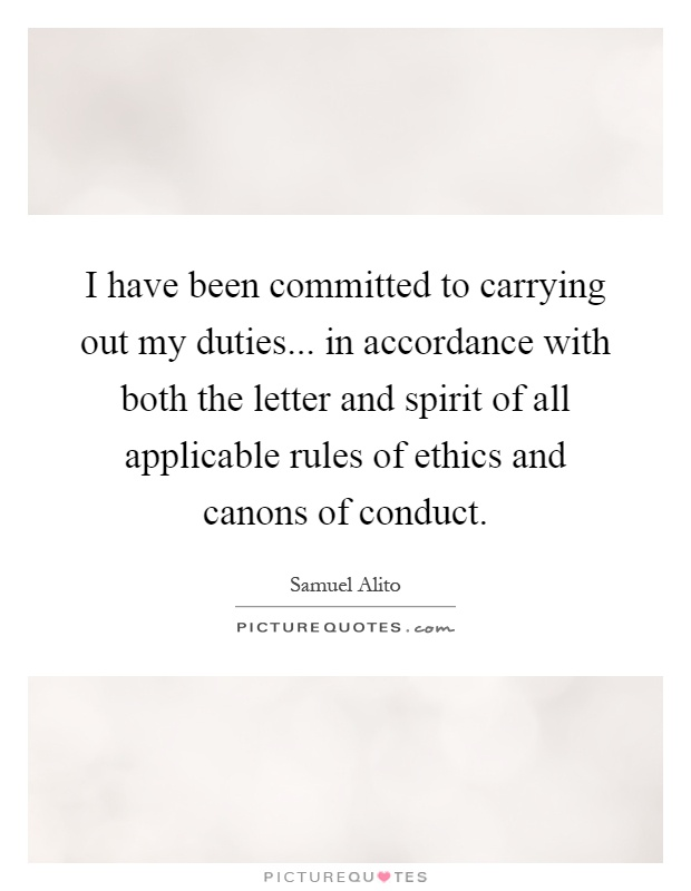 I have been committed to carrying out my duties... in accordance with both the letter and spirit of all applicable rules of ethics and canons of conduct Picture Quote #1