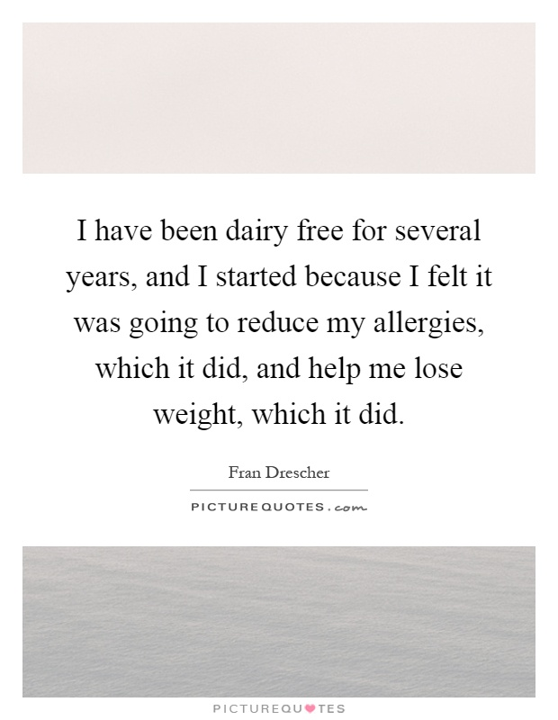 I have been dairy free for several years, and I started because I felt it was going to reduce my allergies, which it did, and help me lose weight, which it did Picture Quote #1
