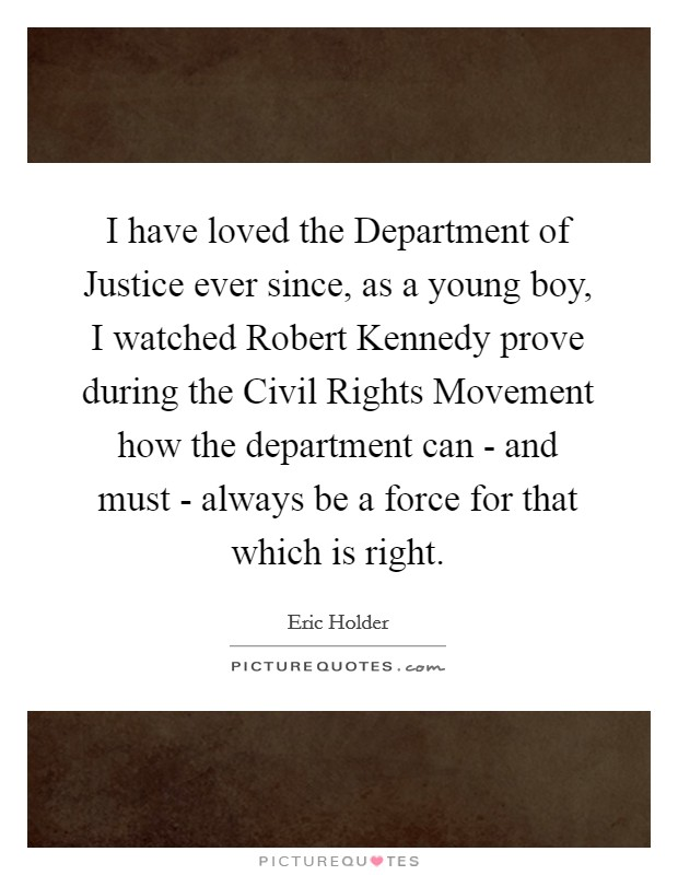I have loved the Department of Justice ever since, as a young boy, I watched Robert Kennedy prove during the Civil Rights Movement how the department can - and must - always be a force for that which is right Picture Quote #1