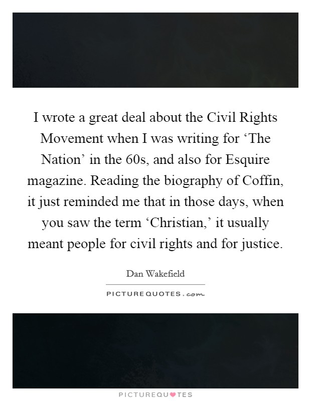 I wrote a great deal about the Civil Rights Movement when I was writing for 'The Nation' in the  60s, and also for Esquire magazine. Reading the biography of Coffin, it just reminded me that in those days, when you saw the term 'Christian,' it usually meant people for civil rights and for justice Picture Quote #1