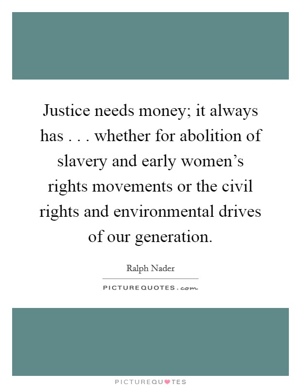 Justice needs money; it always has . . . whether for abolition of slavery and early women's rights movements or the civil rights and environmental drives of our generation Picture Quote #1