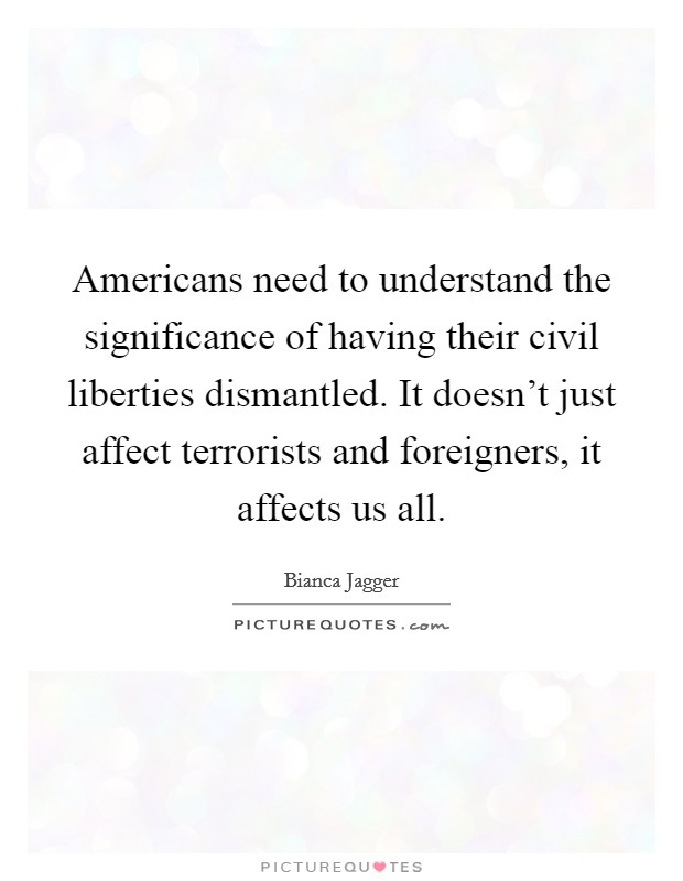 Americans need to understand the significance of having their civil liberties dismantled. It doesn't just affect terrorists and foreigners, it affects us all Picture Quote #1
