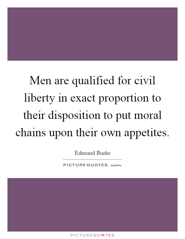 Men are qualified for civil liberty in exact proportion to their disposition to put moral chains upon their own appetites Picture Quote #1