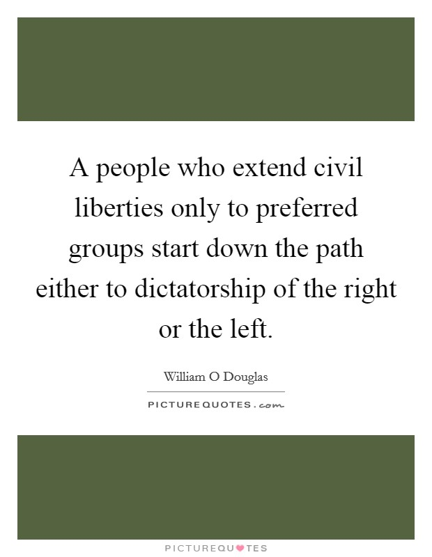 A people who extend civil liberties only to preferred groups start down the path either to dictatorship of the right or the left Picture Quote #1