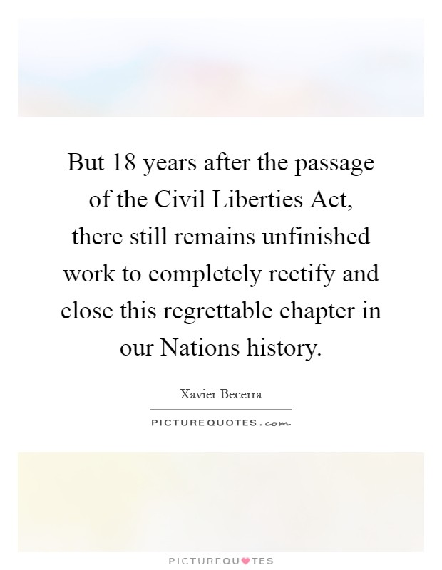 But 18 years after the passage of the Civil Liberties Act, there still remains unfinished work to completely rectify and close this regrettable chapter in our Nations history Picture Quote #1