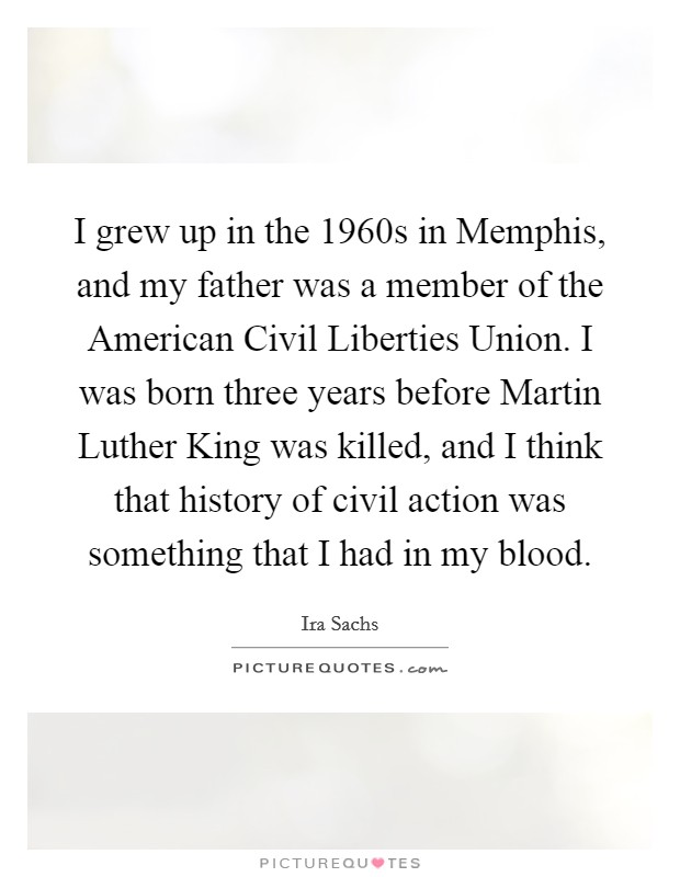 I grew up in the 1960s in Memphis, and my father was a member of the American Civil Liberties Union. I was born three years before Martin Luther King was killed, and I think that history of civil action was something that I had in my blood Picture Quote #1