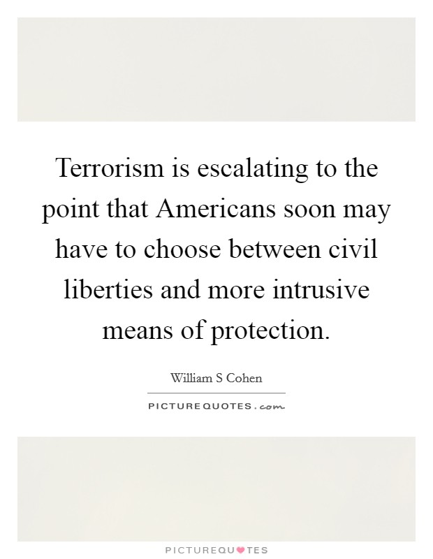 Terrorism is escalating to the point that Americans soon may have to choose between civil liberties and more intrusive means of protection Picture Quote #1