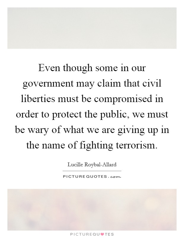 Even though some in our government may claim that civil liberties must be compromised in order to protect the public, we must be wary of what we are giving up in the name of fighting terrorism. Picture Quote #1